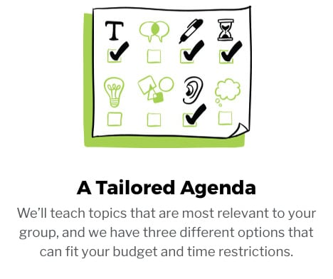 A Tailored Agenda. We'll teach topics that are most relevant to your group, and we have three different options that can fit your budget and time restrictions