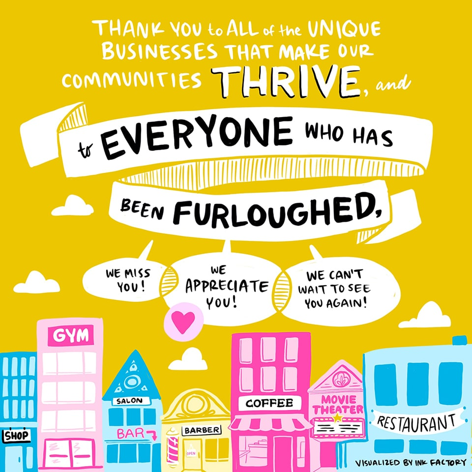 Thank you to all of the unique businesses that make our communities thrive, and to everyone who has been furloughed: we miss you! We appreciate you! We can't wait to see you again!